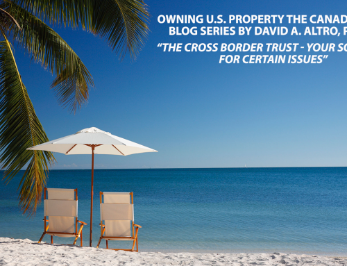 David A. Altro Blog Series, Part 2: Owning U.S. Property the Canadian Way – The Cross Border Trust, Your Solution for Certain Issues